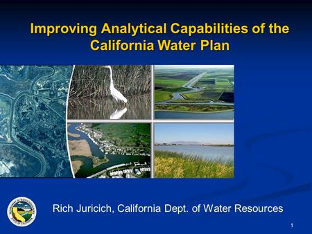 1 Improving Analytical Capabilities of the California Water Plan Rich Juricich, California Dept. of Water Resources.