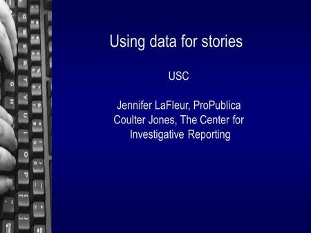 Using data for stories USC Jennifer LaFleur, ProPublica Coulter Jones, The Center for Investigative Reporting.