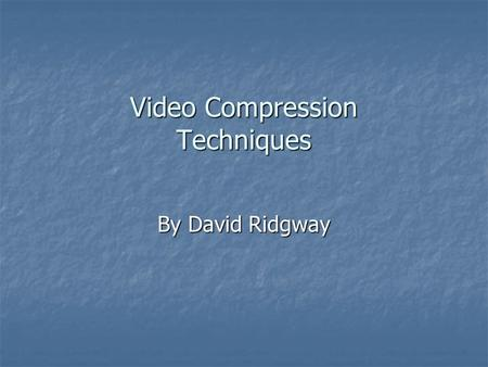 Video Compression Techniques By David Ridgway.