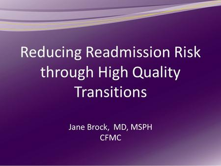 Reducing Readmission Risk through High Quality Transitions Jane Brock, MD, MSPH CFMC.
