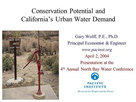 Conservation Potential and California's Urban Water Demand Gary Wolff, P.E., Ph.D. Principal Economist & Engineer www.pacinst.org April 2, 2004 Presentation.