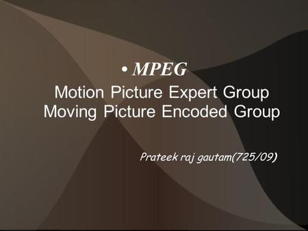 MPEG Motion Picture Expert Group Moving Picture Encoded Group Prateek raj gautam(725/09)