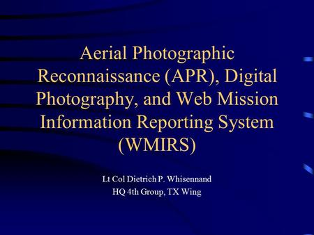 Aerial Photographic Reconnaissance (APR), Digital Photography, and Web Mission Information Reporting System (WMIRS) Lt Col Dietrich P. Whisennand HQ 4th.