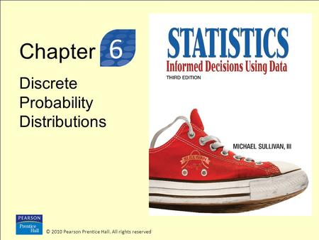 Chapter Discrete Probability Distributions © 2010 Pearson Prentice Hall. All rights reserved 3 6.