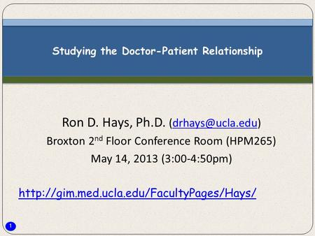 1 Studying the Doctor-Patient Relationship Ron D. Hays, Ph.D. Broxton 2 nd Floor Conference Room (HPM265) May 14, 2013.