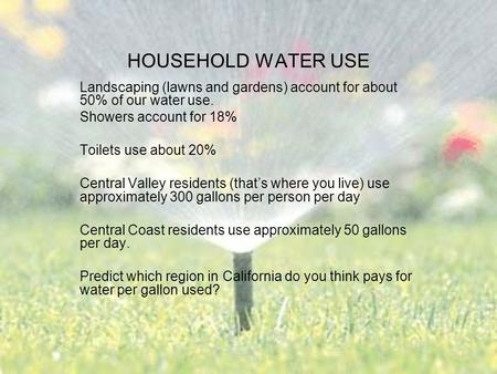 HOUSEHOLD WATER USE Landscaping (lawns and gardens) account for about 50% of our water use. Showers account for 18% Toilets use about 20% Central Valley.