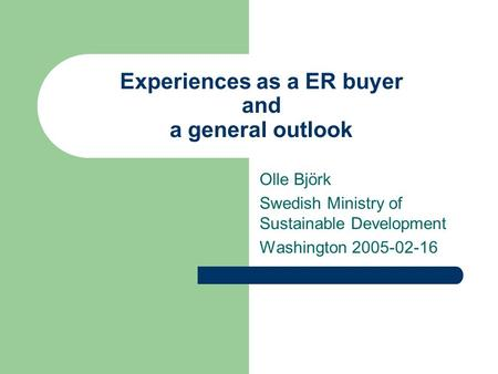 Experiences as a ER buyer and a general outlook Olle Björk Swedish Ministry of Sustainable Development Washington 2005-02-16.