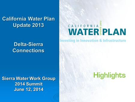 1 California Water Plan Update 2013 Delta-Sierra Connections Sierra Water Work Group 2014 Summit June 12, 2014.