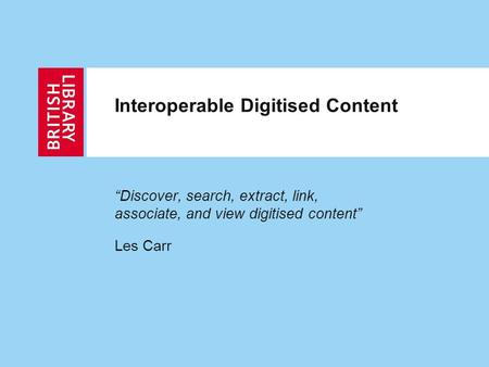 "Interoperable Digitised Content ""Discover, search, extract, link, associate, and view digitised content"" Les Carr."
