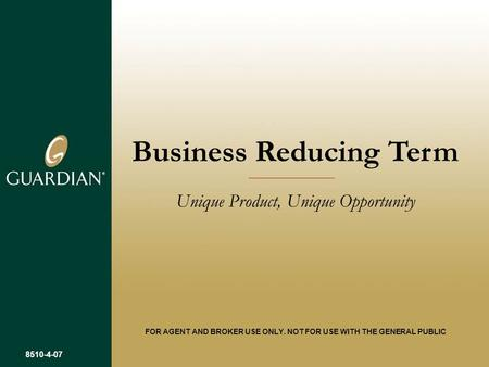 Business Reducing Term Unique Product, Unique Opportunity FOR AGENT AND BROKER USE ONLY. NOT FOR USE WITH THE GENERAL PUBLIC 8510-4-07.