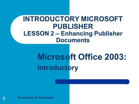 Pasewark & Pasewark Microsoft Office 2003: Introductory 1 INTRODUCTORY MICROSOFT PUBLISHER LESSON 2 – Enhancing Publisher Documents.