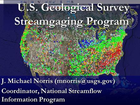 U.S. Geological Survey Streamgaging Program U.S. Geological Survey Streamgaging Program J. Michael Norris Coordinator, National Streamflow.