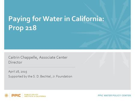 Paying for Water in California: Prop 218 Caitrin Chappelle, Associate Center Director April 28, 2015 Supported by the S. D. Bechtel, Jr. Foundation.