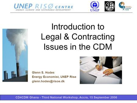 CD4CDM Ghana - Third National Workshop, Accra, 15 September 2006 Introduction to Legal & Contracting Issues in the CDM Glenn S. Hodes Energy Economist,