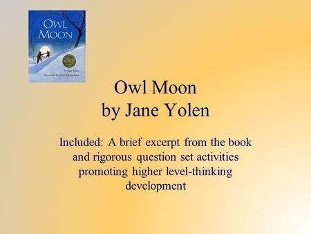 Owl Moon by Jane Yolen Included: A brief excerpt from the book and rigorous question set activities promoting higher level-thinking development.