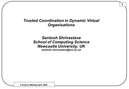 E-Science Meeting April 2005 1 Trusted Coordination in Dynamic Virtual Organisations Santosh Shrivastava School of Computing Science Newcastle University,