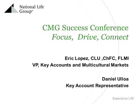 CMG Success Conference Focus, Drive, Connect Eric Lopez, CLU,ChFC, FLMI VP, Key Accounts and Multicultural Markets Daniel Ulloa Key Account Representative.