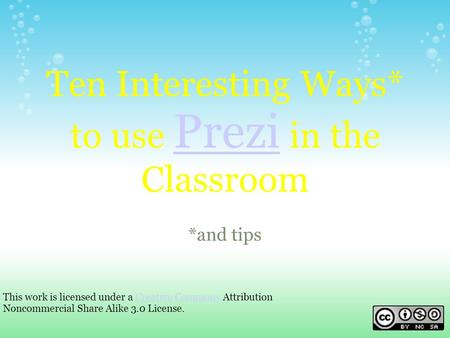 Ten Interesting Ways* to use Prezi in the Classroom Prezi *and tips This work is licensed under a Creative Commons Attribution Noncommercial Share Alike.