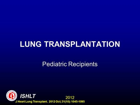LUNG TRANSPLANTATION Pediatric Recipients ISHLT 2012 J Heart Lung Transplant. 2012 Oct; 31(10): 1045-1095.