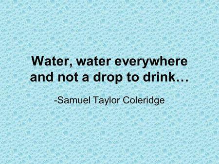 Water, water everywhere and not a drop to drink… -Samuel Taylor Coleridge.