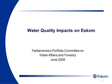 Water Quality Impacts on Eskom Parliamentary Portfolio Committee on Water Affairs and Forestry June 2008 1.