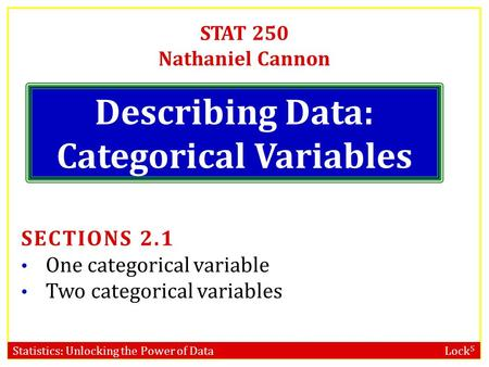 Statistics: Unlocking the Power of Data Lock 5 STAT 250 Nathaniel Cannon Describing Data: Categorical Variables SECTIONS 2.1 One categorical variable Two.