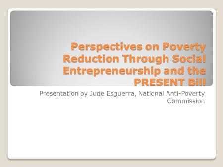 Perspectives on Poverty Reduction Through Social Entrepreneurship and the PRESENT Bill Presentation by Jude Esguerra, National Anti-Poverty Commission.