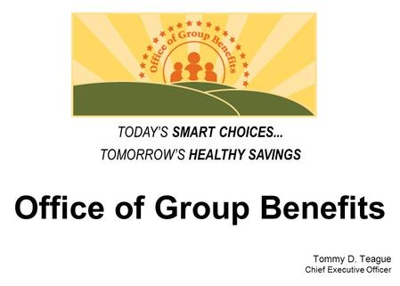 Office of Group Benefits Tommy D. Teague Chief Executive Officer TODAY'S SMART CHOICES... TOMORROW'S HEALTHY SAVINGS.