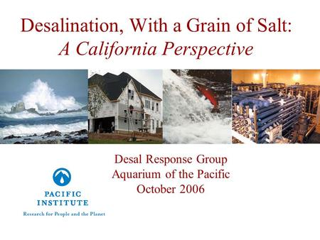 Desalination, With a Grain of Salt: A California Perspective Desal Response Group Aquarium of the Pacific October 2006.