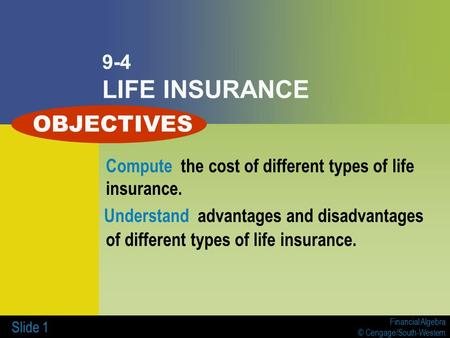 Financial Algebra © Cengage/South-Western Slide 1 9-4 LIFE INSURANCE Compute the cost of different types of life insurance. Understand advantages and disadvantages.