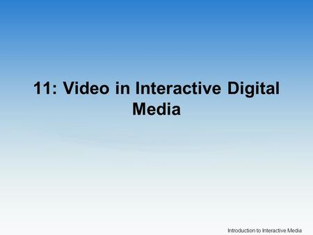Introduction to Interactive Media 11: Video in Interactive Digital Media.