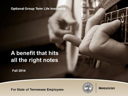 Fall 2014 Optional Group Term Life Insurance A benefit that hits all the right notes For State of Tennessee Employees.
