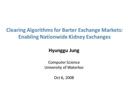 Clearing Algorithms for Barter Exchange Markets: Enabling Nationwide Kidney Exchanges Hyunggu Jung Computer Science University of Waterloo Oct 6, 2008.