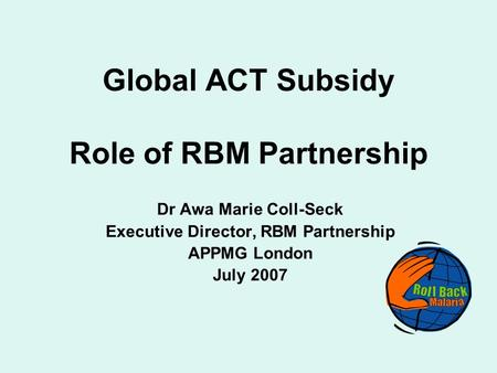 Global ACT Subsidy Role of RBM Partnership Dr Awa Marie Coll-Seck Executive Director, RBM Partnership APPMG London July 2007.