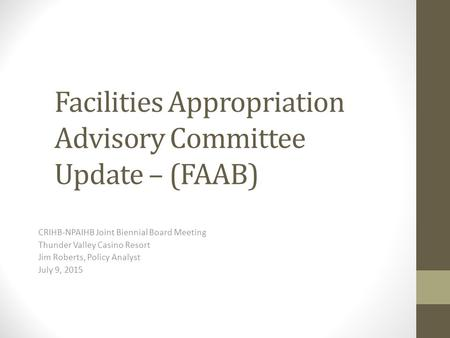 Facilities Appropriation Advisory Committee Update – (FAAB) CRIHB-NPAIHB Joint Biennial Board Meeting Thunder Valley Casino Resort Jim Roberts, Policy.