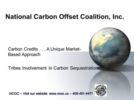 National Carbon Offset Coalition, Inc. Tribes Involvement in Carbon Sequestration Carbon Credits... A Unique Market- Based Approach NCOC – Visit our website: