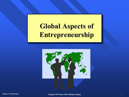 Chapter 13: Global Aspects 1 Copyright 2002 Prentice Hall Publishing Company Global Aspects of Entrepreneurship.
