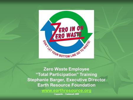 "Zero Waste Employee ""Total Participation"" Training Stephanie Barger, Executive Director Earth Resource Foundation www.earthresource.org Copywrite – Trademark."