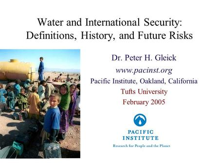 Water and International Security: Definitions, History, and Future Risks Dr. Peter H. Gleick www.pacinst.org Pacific Institute, Oakland, California Tufts.