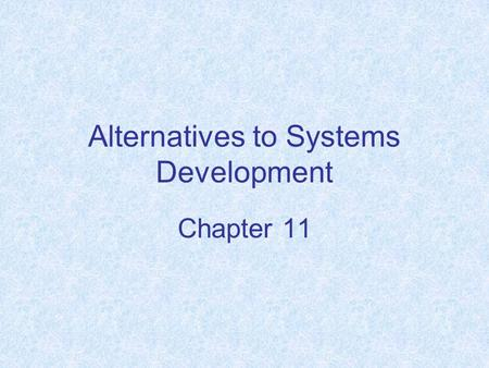 Alternatives to Systems Development Chapter 11. Chapter Objectives Understand the factors and situations where building a system in-house is not feasible.