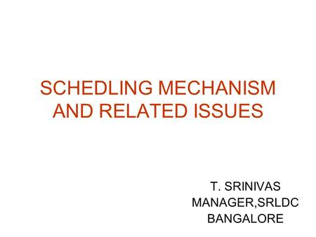 SCHEDLING MECHANISM AND RELATED ISSUES T. SRINIVAS MANAGER,SRLDC BANGALORE.