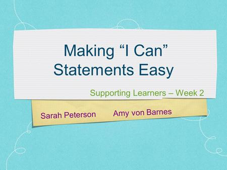 "Sarah Peterson Amy von Barnes Making ""I Can"" Statements Easy Supporting Learners – Week 2."