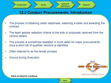 Click on Next to continue Introductio n Inputs Tools and Techniques Outputs Next 12.2 Conduct Procurements: Introduction The process of obtaining seller.