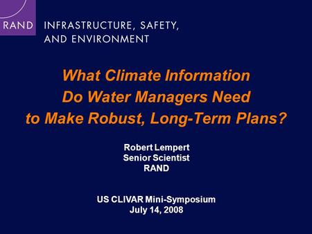 What Climate Information Do Water Managers Need to Make Robust, Long-Term Plans? Robert Lempert Senior Scientist RAND US CLIVAR Mini-Symposium July 14,