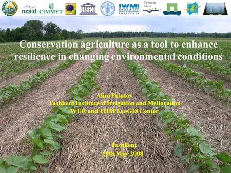 Conservation agriculture as a tool to enhance resilience in changing environmental conditions Tashkent 19th May 2008 Alim Pulatov Tashkent Institute of.