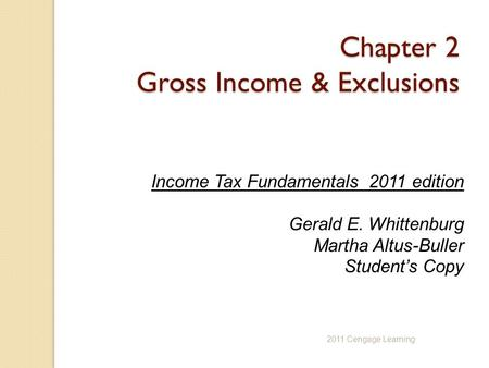 Chapter 2 Gross Income & Exclusions Income Tax Fundamentals 2011 edition Gerald E. Whittenburg Martha Altus-Buller Student's Copy 2011 Cengage Learning.