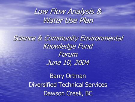 Low Flow Analysis & Water Use Plan Science & Community Environmental Knowledge Fund Forum June 10, 2004 Barry Ortman Diversified Technical Services Dawson.