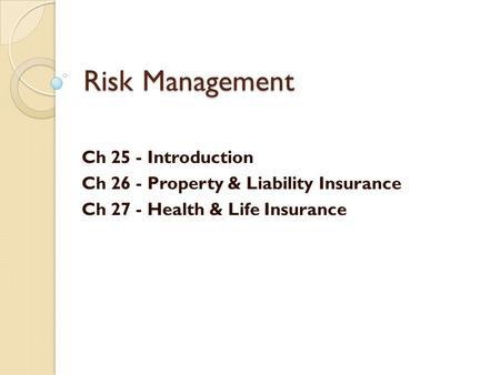 Risk Management Ch 25 - Introduction Ch 26 - Property & Liability Insurance Ch 27 - Health & Life Insurance.