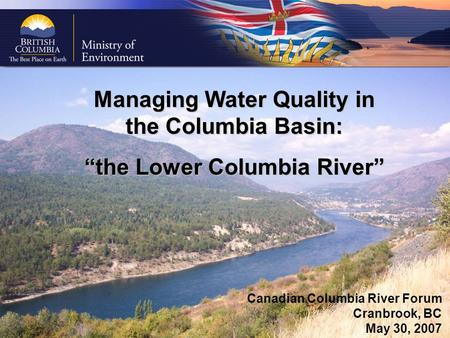 "Managing Water Quality in the Columbia Basin: ""the Lower Columbia River"" Canadian Columbia River Forum Cranbrook, BC May 30, 2007."