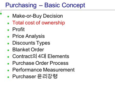 Purchasing – Basic Concept Make-or-Buy Decision Total cost of ownership Profit Price Analysis Discounts Types Blanket Order Contract 의 4 대 Elements Purchase.